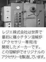 【チタンアクセサリー レジエ】レジエ株式会社は世界で最初に極小チタン溶解炉(アクセサリー専用)を開発したメーカーです。 この溶解炉でオリジナリティ溢れるアクセサリーを製造しています。